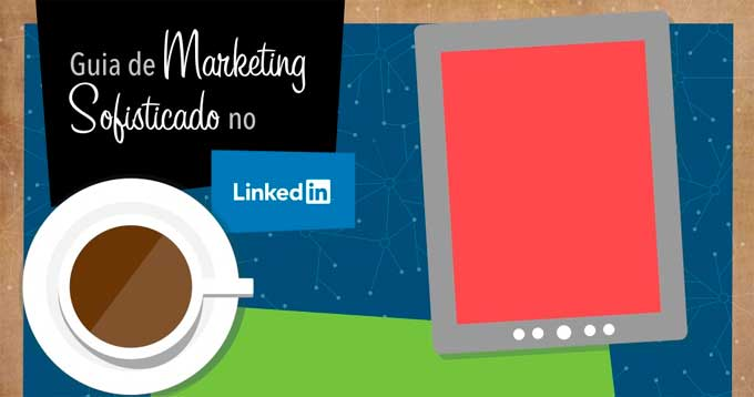 Por que minha empresa PRECISA do LinkedIn? E-book Marketing sofisticado no LinkedIn